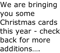 We are bringing you some Christmas cards this year - check back for more additions….
